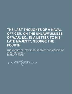 The Last Thoughts of a Naval Officer, on the Unlawfulness of War, &C., in a Letter to His Late Majesty, George the Fourth; And a Series of Letters to af Thomas Thrush