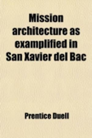 Mission Architecture as Examplified in San Xaier del Bac; Including a Complete List of the Missions in the Southwest Also a Bibliography of the Manusc af Prentice Duell
