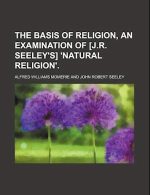 The Basis of Religion, an Examination of [J.R. Seeley's] 'Natural Religion'. af Alfred Williams Momerie