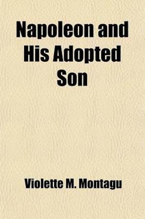 Napoleon and His Adopted Son; Eug?ene de Beauharnais and His Relations with the Emperor af Violette M. Montagu