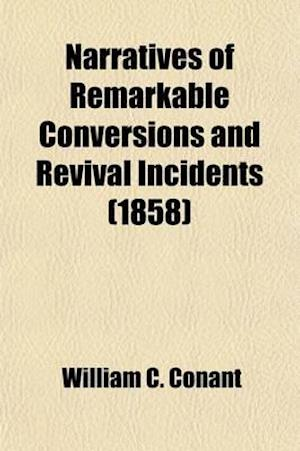Narratives of Remarkable Conversions and Revival Incidents; Including a Review of Revivals, from the Day of Pentecost to the Great Awakening in the La af William C. Conant