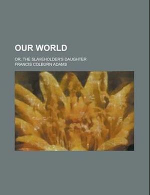 Our World; Or, the Slaveholder's Daughter af Francis Colburn Adams