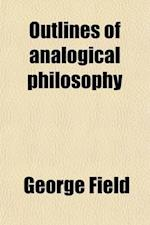 Outlines of Analogical Philosophy (Volume 1); Being a Primary View of the Principles, Relations and Purposes of Nature, Science, and Art af George Field