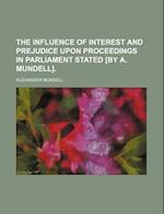 The Influence of Interest and Prejudice Upon Proceedings in Parliament Stated [By A. Mundell]. af Alexander Mundell