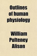 Outlines of Human Physiology af William Pulteney Alison