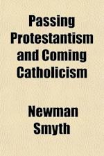 Passing Protestantism and Coming Catholicism af Newman Smyth