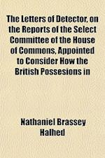 The Letters of Detector, on the Reports of the Select Committee of the House of Commons, Appointed to Consider How the British Possesions in the East- af Nathaniel Brassey Halhed