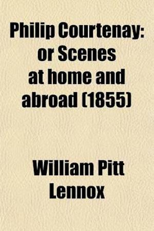 Philip Courtenay; Or Scenes at Home and Abroad af William Pitt Lennox