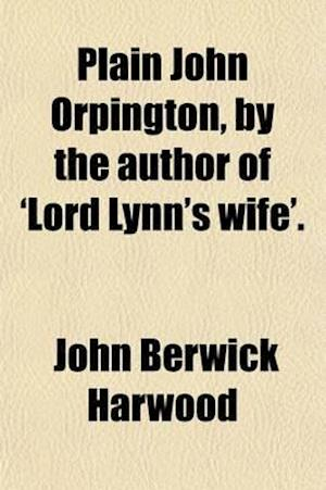 Plain John Orpington, by the Author of 'Lord Lynn's Wife'. af John Berwick Harwood