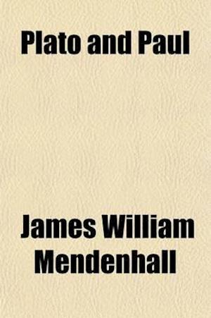 Plato and Paul; Or, Philosophy and Christianity, an Examination of the Two Fundamental Forces of Cosmic and Human History, with Their Contents, Method af James William Mendenhall