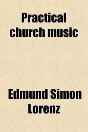 Practical Church Music Volume 60; A Discussion of Purposes, Methods and Plans af Edmund Simon Lorenz