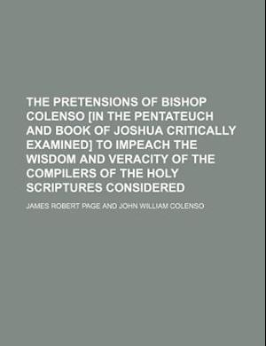 The Pretensions of Bishop Colenso [In the Pentateuch and Book of Joshua Critically Examined] to Impeach the Wisdom and Veracity of the Compilers of th af James Robert Page