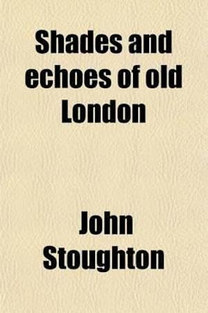 Shades and Echoes of Old London af John Stoughton