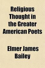 Religious Thought in the Greater American Poets af Elmer James Bailey