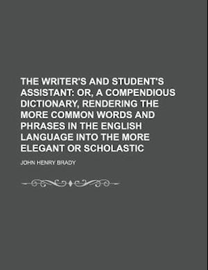 The Writer's and Student's Assistant; Or, a Compendious Dictionary, Rendering the More Common Words and Phrases in the English Language Into the More af John Henry Brady