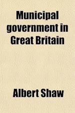 Municipal Government in Great Britain af Albert Shaw