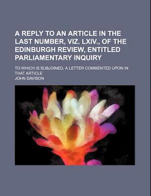 A   Reply to an Article in the Last Number, Viz. LXIV., of the Edinburgh Review, Entitled Parliamentary Inquiry; To Which Is Subjoined, a Letter Comme af John Davison