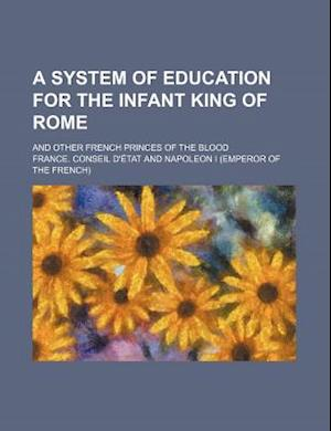 A System of Education for the Infant King of Rome; And Other French Princes of the Blood af France Conseil D'Etat, France Conseil D'Tat