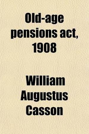 Old-Age Pensions ACT, 1908; Together with the Text of the Regulations Made Thereunder Dated 15th October, 1908, and Official Circulars and Instruction af William Augustus Casson