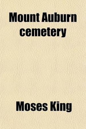 Mount Auburn Cemetery; Including Also a Brief History and Description of Cambridge, Harvard University, and the Union Railway Company af Moses King