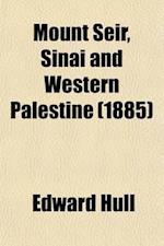 Mount Seir, Sinai, and Western Palestine; Being a Narrative of a Scientific Expedition af Edward Hull