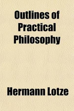 Outlines of Practical Philosophy (Volume 3); Dictated Portions of the Lectures of Hermann Lotze af Hermann Lotze