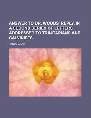 Answer to Dr. Woods' Reply, in a Second Series of Letters Addressed to Trinitarians and Calvinists. af Henry Ware