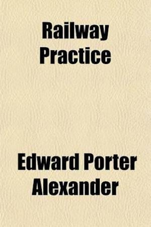 Railway Practice; Its Principles and Suggested Reforms Reviewed af Edward Porter Alexander