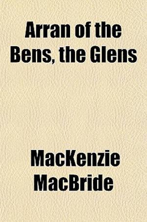 Arran of the Bens, the Glens af Mackenzie Macbride