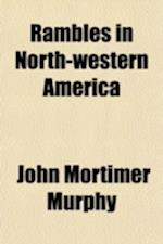 Rambles in North-Western America; From the Pacific Ocean to the Rocky Mountains. Being a Description of the Physical Geography, Climate, Soil, Product af John Mortimer Murphy
