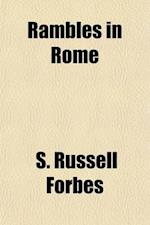 Rambles in Rome; An Archa Ological and Historical Guide to the Museums, Galleries, Villas, Churches, and Antiquities of Rome and the Campagna af S. Russell Forbes