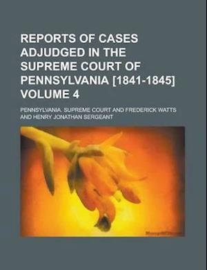 Reports of Cases Adjudged in the Supreme Court of Pennsylvania [1841-1845] (Volume 4) af Pennsylvania Supreme Court, Frederick Watts