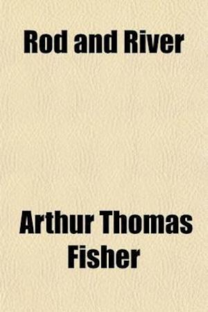 Rod and River; Or, Fly-Fishing for Salmon, Trout and Grayling af Arthur Thomas Fisher
