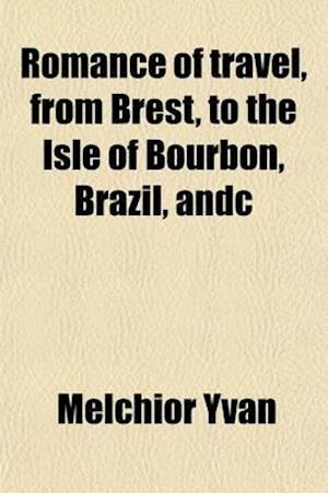 Romance of Travel, from Brest, to the Isle of Bourbon, Brazil, &C af Melchior Yvan