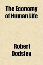 The Economy of Human Life; Translated from an Indian Manuscript Written by an Ancient Bramin to Which Is Prefixed, an Account of the Manner in Which t af Robert Dodsley