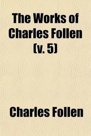 The Works of Charles Follen (Volume 5); Miscellaneous Writings on the Future State of Man. History. Inaugural Discourse. Funeral Oration on Gaspar Spu af Charles Follen