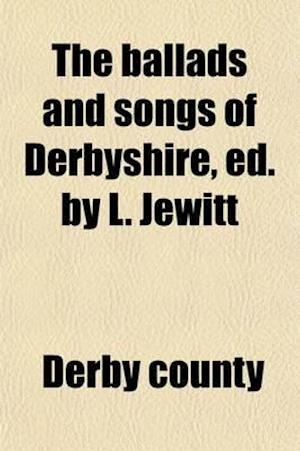 The Ballads & Songs of Derbyshire, Ed. by L. Jewitt af Derby County