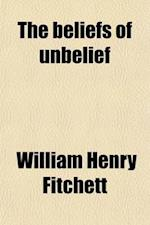 The Beliefs of Unbelief; Studies in the Alternatives to Faith af William Henry Fitchett