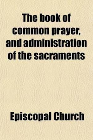 The Book of Common Prayer; And Other Rites and Ceremonies of the Church, According to the Use of the Protestant Episcopal Church in the United States af Episcopal Church