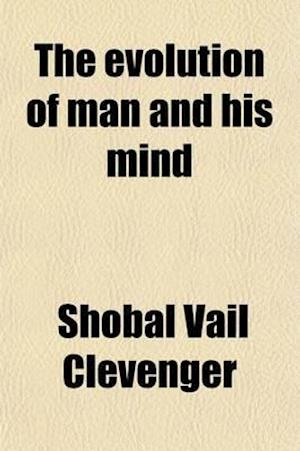 The Evolution of Man and His Mind; A History and Discussion of the Evolution and Relation of the Mind and Body of Man and Animals af Shobal Vail Clevenger