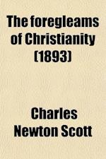 The Foregleams of Christianity; An Essay on the Religious History of Antiquity af Charles Newton Scott