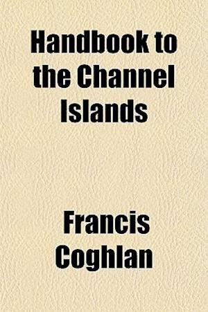 Hand-Book to the Channel Islands af Francis Coghlan