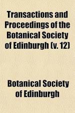 Transactions and Proceedings of the Botanical Society of Edinburgh (Volume 12) af Botanical Society Of Edinburgh