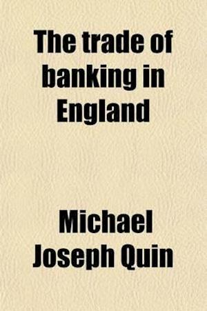 The Trade of Banking in England; Embracing the Substance of the Evidence Taken Before the Secret Committee of the House of Commons, Digested and Arran af Michael Joseph Quin
