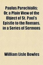 Paulus Parochialis; Or, a Plain View of the Object of St. Paul's Epistle to the Romans in a Series of Sermons. in a Series of Sermons af William Lisle Bowles