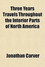 Three Years Travels Throughout the Interior Parts of North America; For More Than Five Thousand Miles, Containing an Account of the Great Lakes, and A af Jonathan Carver