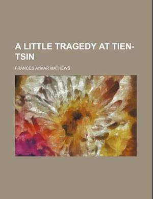 A Little Tragedy at Tien-Tsin af Frances Aymar Mathews