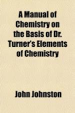 A   Manual of Chemistry on the Basis of Dr. Turner's Elements of Chemistry; Containing, in a Condensed Form, All the Most Important Facts and Principl af John Johnston