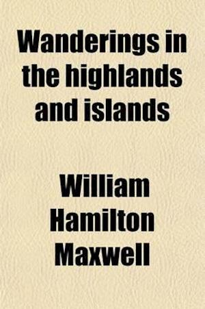 Wanderings in the Highlands and Islands (Volume 1); With Sketches Taken on the Scottish Border, Being a Sequel to Wild Sports of the West af William Hamilton Maxwell