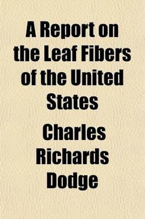 A   Report on the Leaf Fibers of the United States; Detailing Results of Recent Investigations Relating to Florida Sisal Hemp, the False Sisal Hemp Pl af Charles Richards Dodge